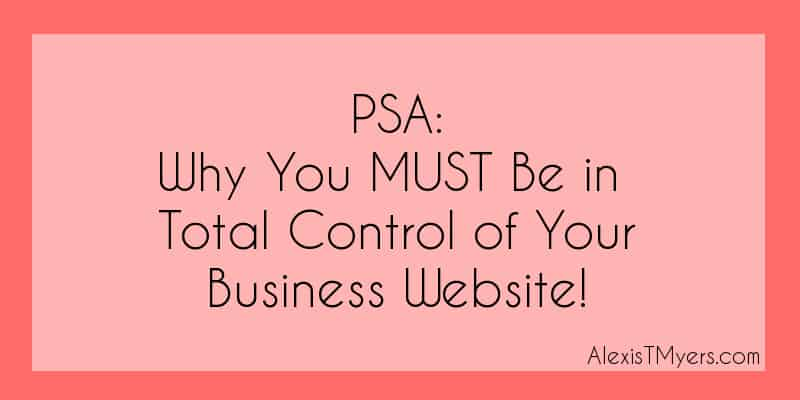 Public Service Announcement: Why You MUST Be in Total Control of Your Business Website!